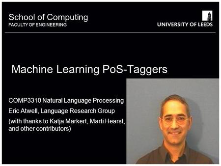 School of something FACULTY OF OTHER School of Computing FACULTY OF ENGINEERING Machine Learning PoS-Taggers COMP3310 Natural Language Processing Eric.