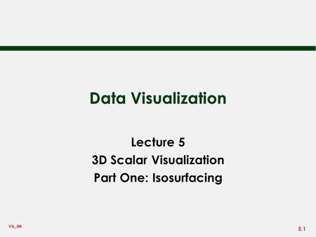 Lecture 5 3D Scalar Visualization Part One: Isosurfacing