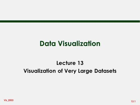 13.1 Vis_2003 Data Visualization Lecture 13 Visualization of Very Large Datasets.
