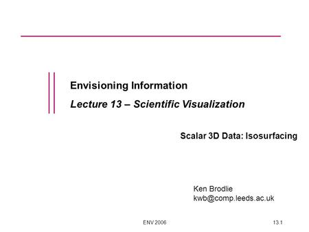 ENV 200613.1 Envisioning Information Lecture 13 – Scientific Visualization Scalar 3D Data: Isosurfacing Ken Brodlie