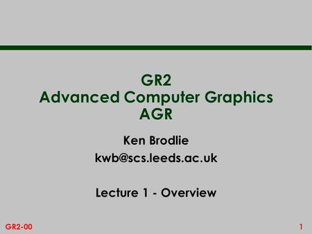 1GR2-00 GR2 Advanced Computer Graphics AGR Ken Brodlie Lecture 1 - Overview.