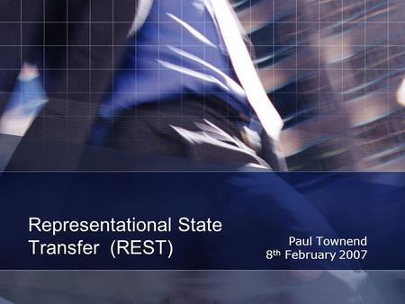 Representational State Transfer (REST) Paul Townend 8 th February 2007.