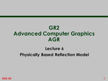 1GR2-00 GR2 Advanced Computer Graphics AGR Lecture 6 Physically Based Reflection Model.