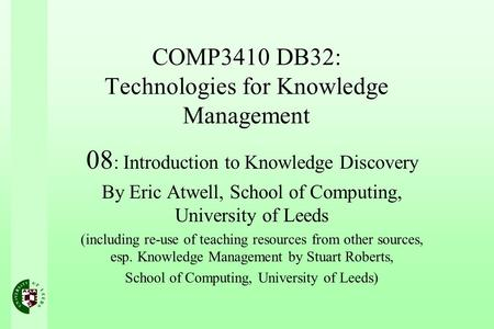 COMP3410 DB32: Technologies for Knowledge Management 08 : Introduction to Knowledge Discovery By Eric Atwell, School of Computing, University of Leeds.