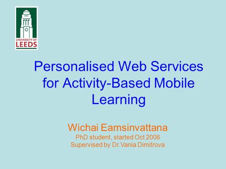 Personalised Web Services for Activity-Based Mobile Learning Wichai Eamsinvattana PhD student, started Oct 2006 Supervised by Dr.Vania Dimitrova.