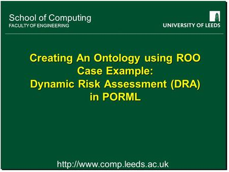 School of something FACULTY OF OTHER School of Computing FACULTY OF ENGINEERING Creating An Ontology using ROO Case Example: Dynamic Risk Assessment (DRA)