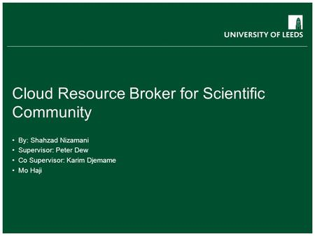 Cloud Resource Broker for Scientific Community By: Shahzad Nizamani Supervisor: Peter Dew Co Supervisor: Karim Djemame Mo Haji.