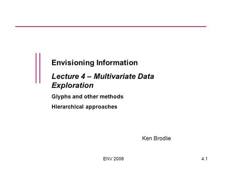 ENV 20064.1 Envisioning Information Lecture 4 – Multivariate Data Exploration Glyphs and other methods Hierarchical approaches Ken Brodlie.