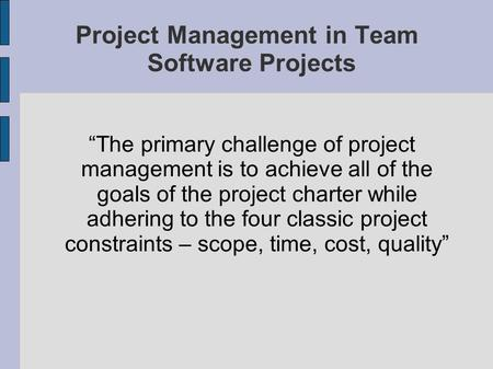 Project Management in Team Software Projects The primary challenge of project management is to achieve all of the goals of the project charter while adhering.