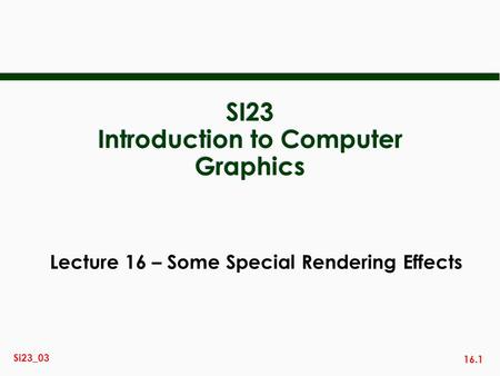 16.1 Si23_03 SI23 Introduction to Computer Graphics Lecture 16 – Some Special Rendering Effects.