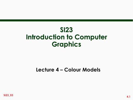 4.1 Si23_03 SI23 Introduction to Computer Graphics Lecture 4 – Colour Models.