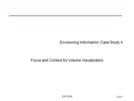 ENV 2006 CS4.1 Envisioning Information: Case Study 4 Focus and Context for Volume Visualization.