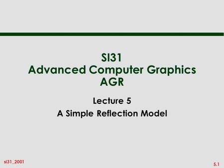 5.1 si31_2001 SI31 Advanced Computer Graphics AGR Lecture 5 A Simple Reflection Model.