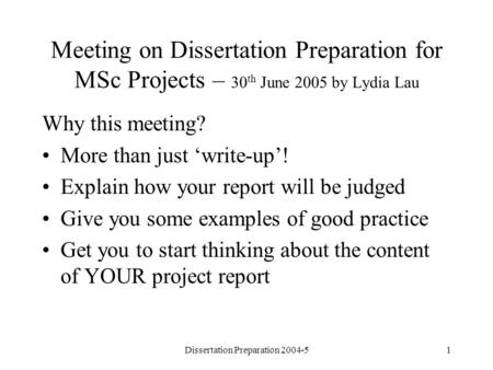 Dissertation Preparation 2004-51 Meeting on Dissertation Preparation for MSc Projects – 30 th June 2005 by Lydia Lau Why this meeting? More than just write-up!