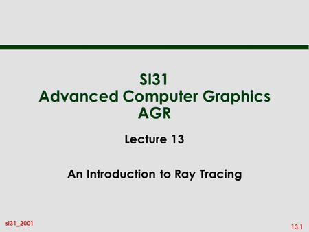 13.1 si31_2001 SI31 Advanced Computer Graphics AGR Lecture 13 An Introduction to Ray Tracing.