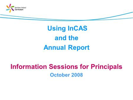 Using InCAS and the Annual Report Information Sessions for Principals October 2008.