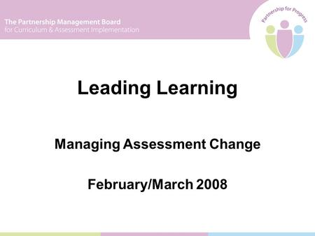 Managing Assessment Change February/March 2008 Leading Learning.