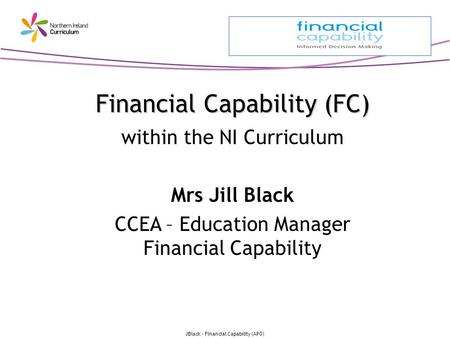 JBlack - Financial Capability (APO) Financial Capability (FC) Financial Capability (FC) within the NI Curriculum Mrs Jill Black CCEA – Education Manager.