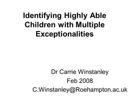 Identifying Highly Able Children with Multiple Exceptionalities Dr Carrie Winstanley Feb 2008