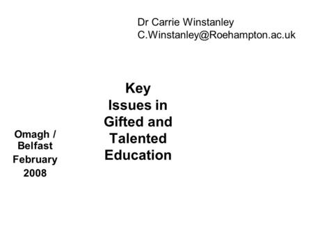 Key Issues in Gifted and Talented Education Omagh / Belfast February 2008 Dr Carrie Winstanley