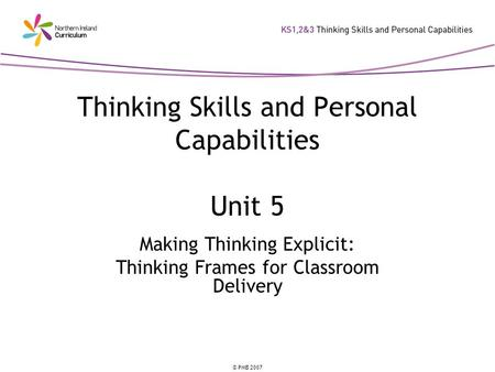 © PMB 2007 Thinking Skills and Personal Capabilities Unit 5 Making Thinking Explicit: Thinking Frames for Classroom Delivery.