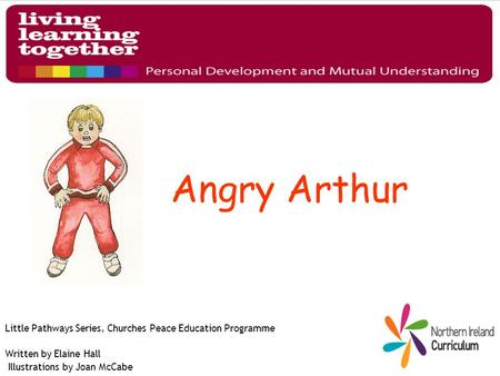 Angry Arthur Little Pathways Series, Churches Peace Education Programme Written by Elaine Hall Illustrations by Joan McCabe.