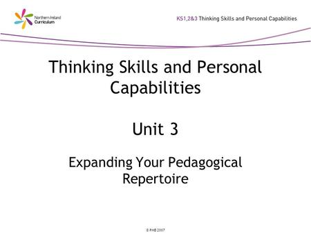 © PMB 2007 Thinking Skills and Personal Capabilities Unit 3 Expanding Your Pedagogical Repertoire.