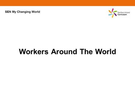 Workers Around The World SEN My Changing World. Click on an area of the world to find out about someone who works there. ? ? ? ? ? ? ? ? ?