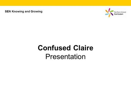 SEN Knowing and Growing Confused Claire Presentation.