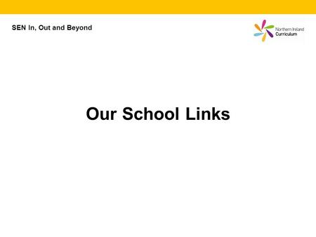 SEN In, Out and Beyond Our School Links. Our School Links The two schools are: (Enter the name of School 1 here.) (Enter the name of School 2 here.)