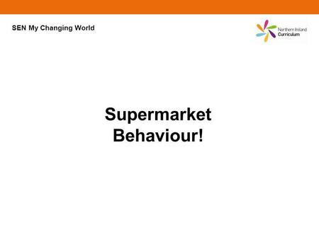 Supermarket Behaviour! SEN My Changing World. Supermarket Behaviour! Are supermarkets alike? In an important way they are; they are trying to get us to.