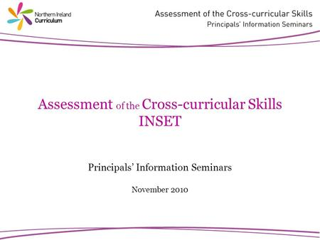 Assessment of the Cross-curricular Skills INSET Principals Information Seminars November 2010.