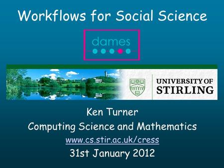 Workflows for Social Science Ken Turner Computing Science and Mathematics www.cs.stir.ac.uk/cress 31st January 2012.
