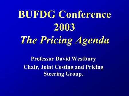 BUFDG Conference 2003 The Pricing Agenda Professor David Westbury Chair, Joint Costing and Pricing Steering Group.