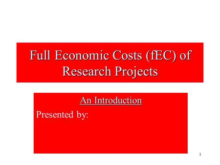 1 Full Economic Costs (fEC) of Research Projects An Introduction Presented by: