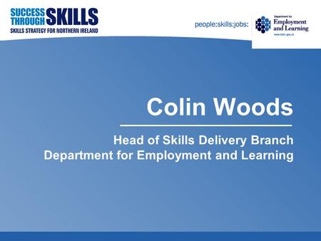 Colin Woods Head of Skills Delivery Branch Department for Employment and Learning.