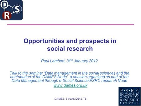 DAMES, 31/JAN/2012, T6 Opportunities and prospects in social research Paul Lambert, 31 st January 2012 Talk to the seminar Data management in the social.