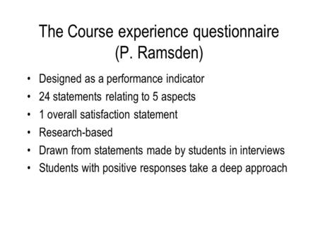 The Course experience questionnaire (P. Ramsden) Designed as a performance indicator 24 statements relating to 5 aspects 1 overall satisfaction statement.