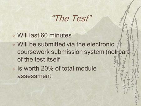 The Test Will last 60 minutes Will be submitted via the electronic coursework submission system (not part of the test itself Is worth 20% of total module.