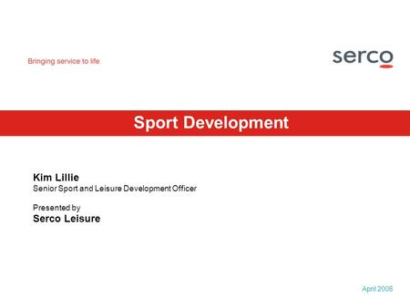 April 2008 Sport Development Kim Lillie Senior Sport and Leisure Development Officer Presented by Serco Leisure.