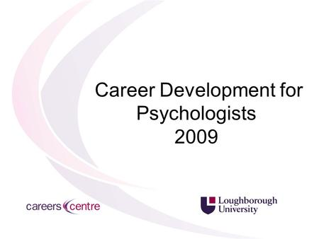 Career Development for Psychologists 2009. Presenters 18 th November Enhancing your Psychology related CV: Carolyn McBride, Careers Adviser Health Psychology: