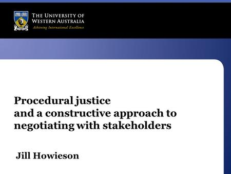 Procedural justice and a constructive approach to negotiating with stakeholders Jill Howieson.