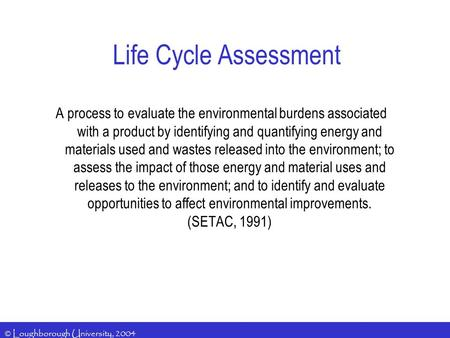© Loughborough University, 2004 Life Cycle Assessment A process to evaluate the environmental burdens associated with a product by identifying and quantifying.