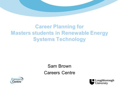 Sam Brown Careers Centre Career Planning for Masters students in Renewable Energy Systems Technology.