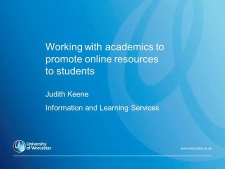 Working with academics to promote online resources to students Judith Keene Information and Learning Services.