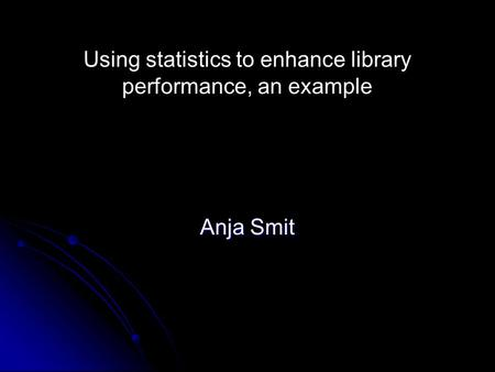 Using statistics to enhance library performance, an example Anja Smit.