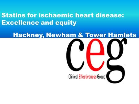 Statins for ischaemic heart disease: Excellence and equity Hackney, Newham & Tower Hamlets.