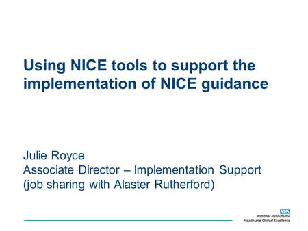 Using NICE tools to support the implementation of NICE guidance Julie Royce Associate Director – Implementation Support (job sharing with Alaster Rutherford)