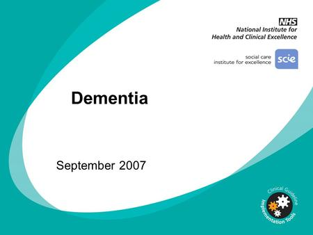 Dementia September 2007 You can add your own organisation's logo alongside the NICE logo DISCLAIMER This slide set is an implementation tool and should.