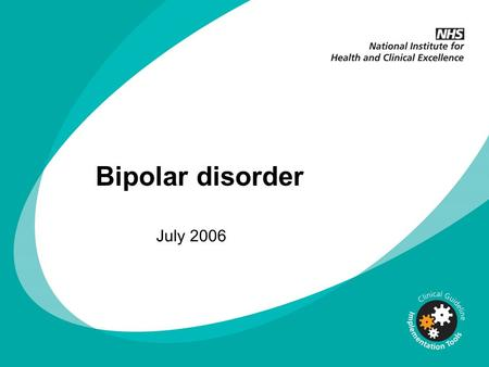 Bipolar disorder July 2006. Why implement NICE guidance? NICE guidelines are based on the best available evidence The Department of Health asks NHS organisations.